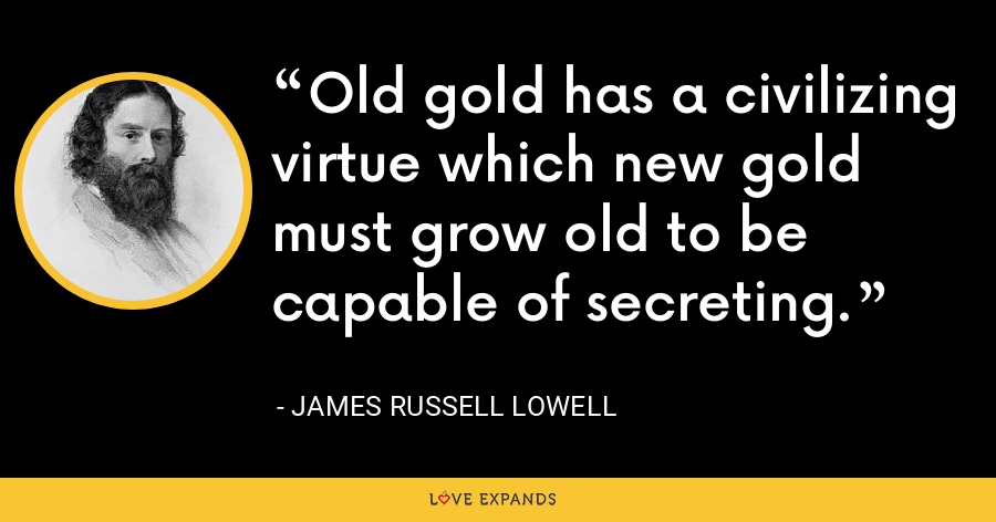 Old gold has a civilizing virtue which new gold must grow old to be capable of secreting. - James Russell Lowell
