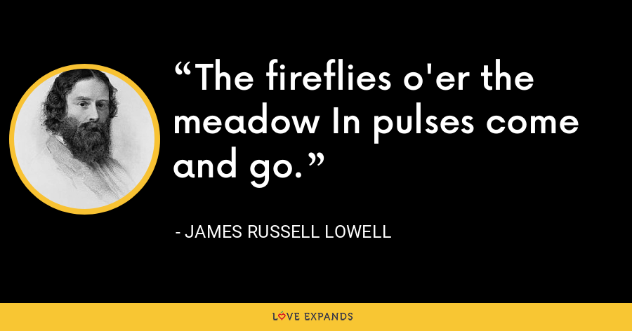 The fireflies o'er the meadow In pulses come and go. - James Russell Lowell