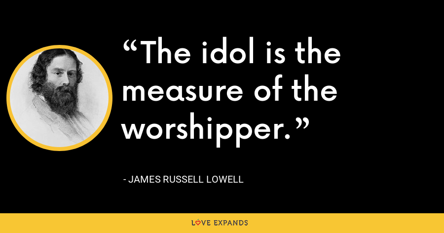 The idol is the measure of the worshipper. - James Russell Lowell