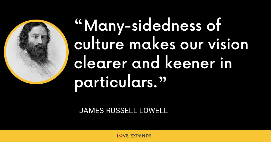 Many-sidedness of culture makes our vision clearer and keener in particulars. - James Russell Lowell