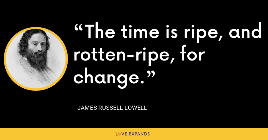 The time is ripe, and rotten-ripe, for change. - James Russell Lowell