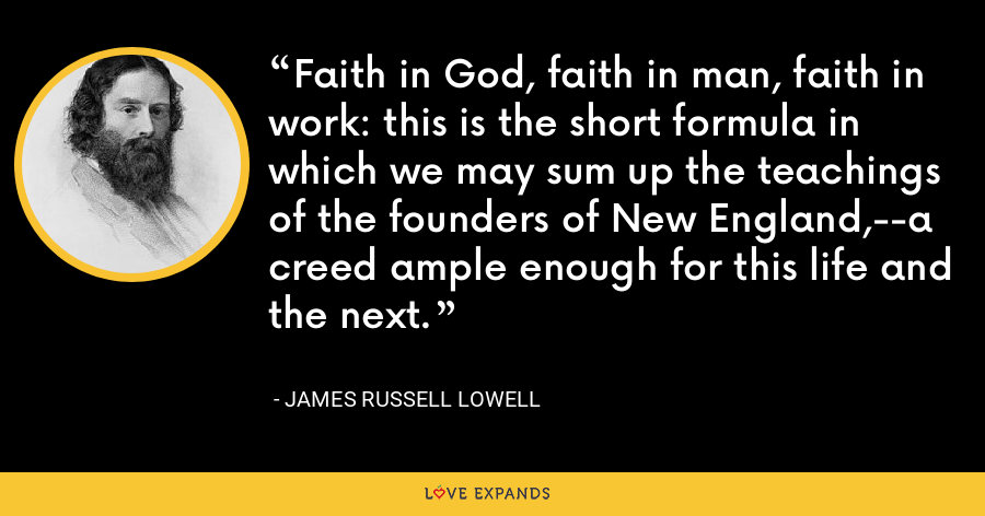 Faith in God, faith in man, faith in work: this is the short formula in which we may sum up the teachings of the founders of New England,--a creed ample enough for this life and the next. - James Russell Lowell