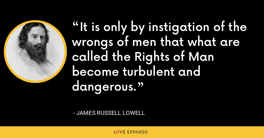 It is only by instigation of the wrongs of men that what are called the Rights of Man become turbulent and dangerous. - James Russell Lowell