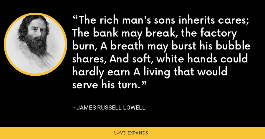 The rich man's sons inherits cares; The bank may break, the factory burn, A breath may burst his bubble shares, And soft, white hands could hardly earn A living that would serve his turn. - James Russell Lowell