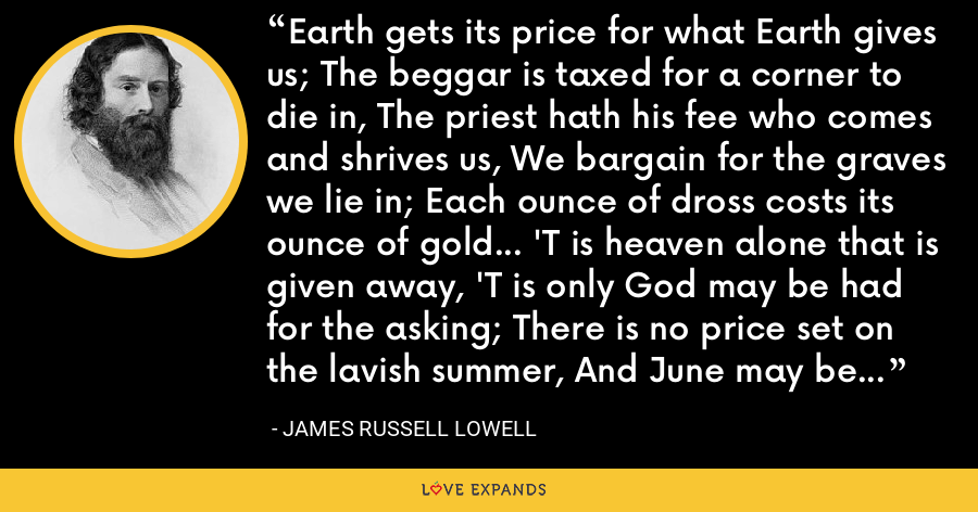 Earth gets its price for what Earth gives us; The beggar is taxed for a corner to die in, The priest hath his fee who comes and shrives us, We bargain for the graves we lie in; Each ounce of dross costs its ounce of gold... 'T is heaven alone that is given away, 'T is only God may be had for the asking; There is no price set on the lavish summer, And June may be had by the poorest comer. - James Russell Lowell