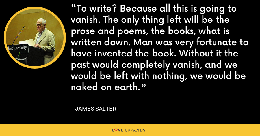 To write? Because all this is going to vanish. The only thing left will be the prose and poems, the books, what is written down. Man was very fortunate to have invented the book. Without it the past would completely vanish, and we would be left with nothing, we would be naked on earth. - James Salter