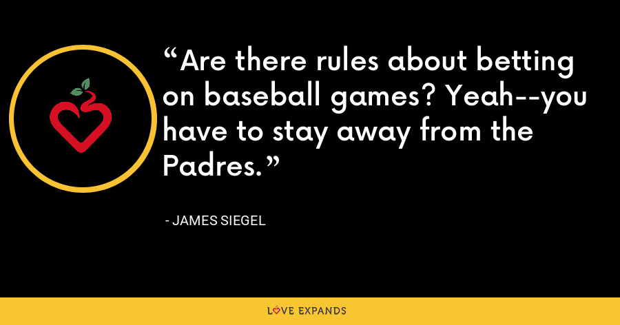 Are there rules about betting on baseball games? Yeah--you have to stay away from the Padres. - James Siegel