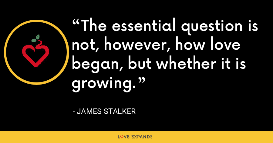 The essential question is not, however, how love began, but whether it is growing. - James Stalker
