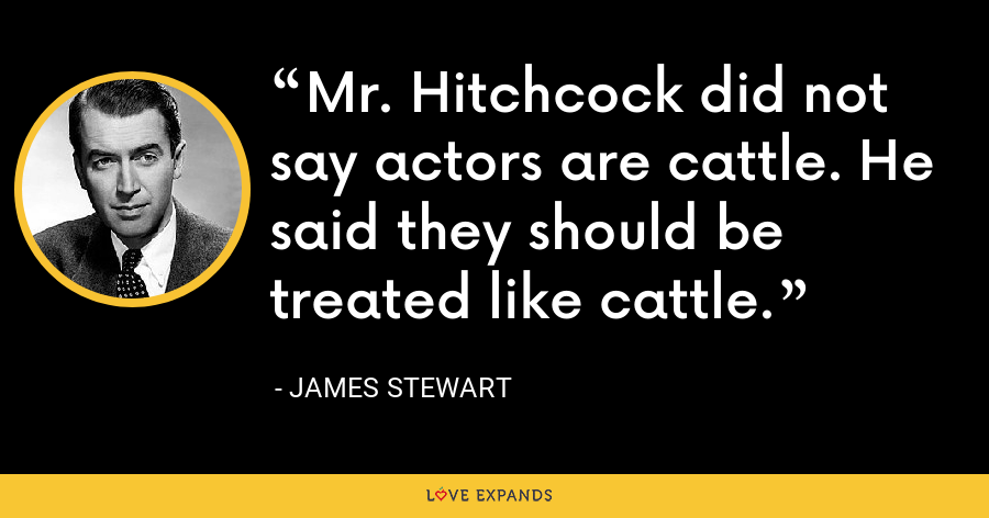 Mr. Hitchcock did not say actors are cattle. He said they should be treated like cattle. - James Stewart