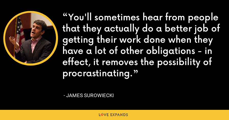 You'll sometimes hear from people that they actually do a better job of getting their work done when they have a lot of other obligations - in effect, it removes the possibility of procrastinating. - James Surowiecki