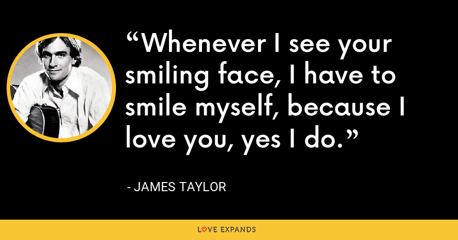 Whenever I see your smiling face, I have to smile myself, because I love you, yes I do. - James Taylor