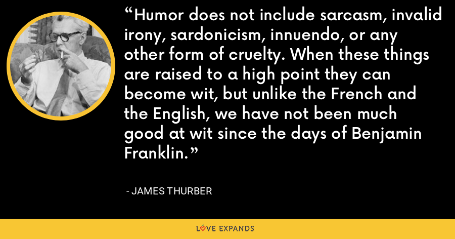 Humor does not include sarcasm, invalid irony, sardonicism, innuendo, or any other form of cruelty. When these things are raised to a high point they can become wit, but unlike the French and the English, we have not been much good at wit since the days of Benjamin Franklin. - James Thurber