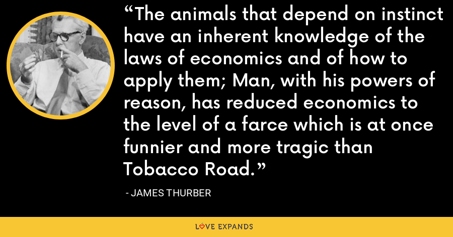 The animals that depend on instinct have an inherent knowledge of the laws of economics and of how to apply them; Man, with his powers of reason, has reduced economics to the level of a farce which is at once funnier and more tragic than Tobacco Road. - James Thurber