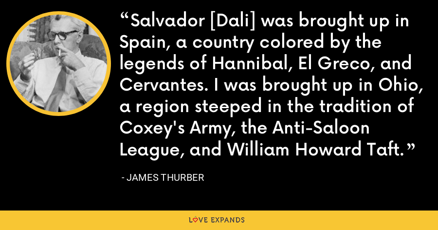 Salvador [Dali] was brought up in Spain, a country colored by the legends of Hannibal, El Greco, and Cervantes. I was brought up in Ohio, a region steeped in the tradition of Coxey's Army, the Anti-Saloon League, and William Howard Taft. - James Thurber