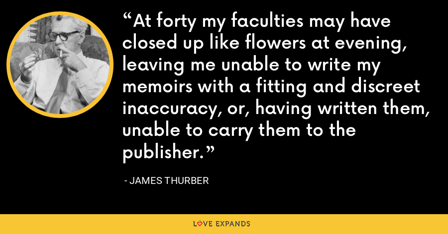 At forty my faculties may have closed up like flowers at evening, leaving me unable to write my memoirs with a fitting and discreet inaccuracy, or, having written them, unable to carry them to the publisher. - James Thurber