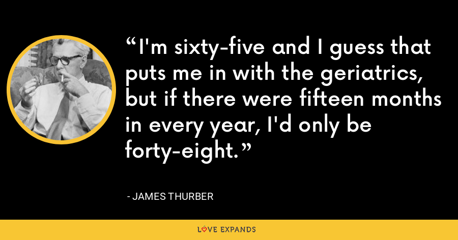 I'm sixty-five and I guess that puts me in with the geriatrics, but if there were fifteen months in every year, I'd only be forty-eight. - James Thurber