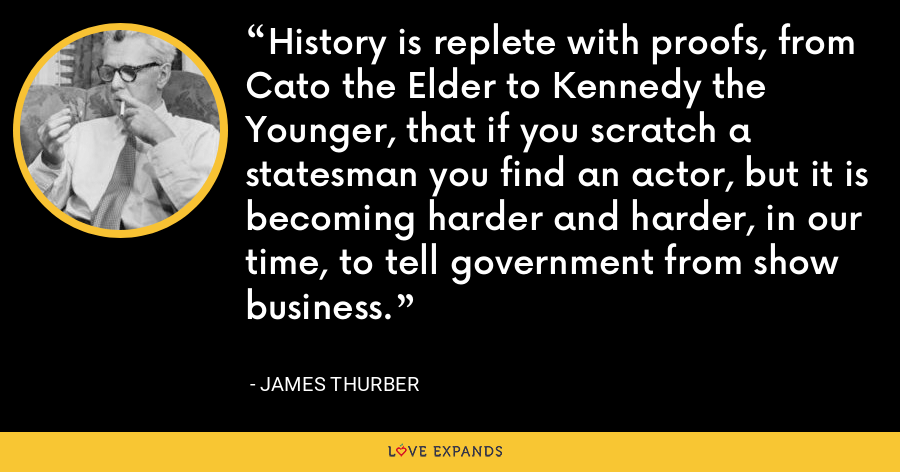 History is replete with proofs, from Cato the Elder to Kennedy the Younger, that if you scratch a statesman you find an actor, but it is becoming harder and harder, in our time, to tell government from show business. - James Thurber
