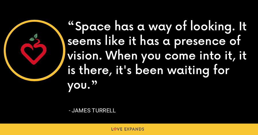 Space has a way of looking. It seems like it has a presence of vision. When you come into it, it is there, it's been waiting for you. - James Turrell