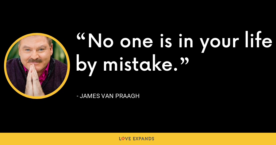 No one is in your life by mistake. - James Van Praagh