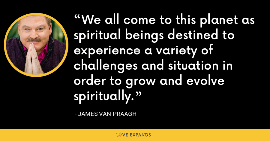 We all come to this planet as spiritual beings destined to experience a variety of challenges and situation in order to grow and evolve spiritually. - James Van Praagh