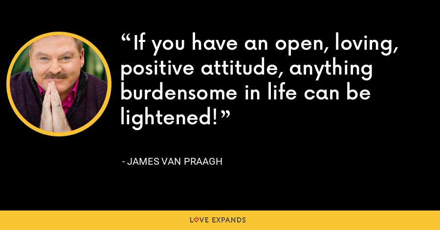 If you have an open, loving, positive attitude, anything burdensome in life can be lightened! - James Van Praagh
