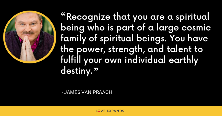 Recognize that you are a spiritual being who is part of a large cosmic family of spiritual beings. You have the power, strength, and talent to fulfill your own individual earthly destiny. - James Van Praagh