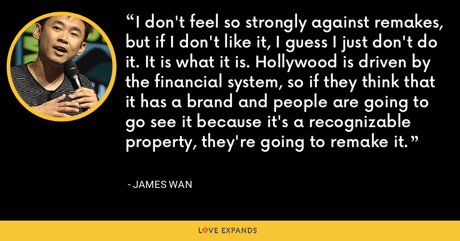 I don't feel so strongly against remakes, but if I don't like it, I guess I just don't do it. It is what it is. Hollywood is driven by the financial system, so if they think that it has a brand and people are going to go see it because it's a recognizable property, they're going to remake it. - James Wan