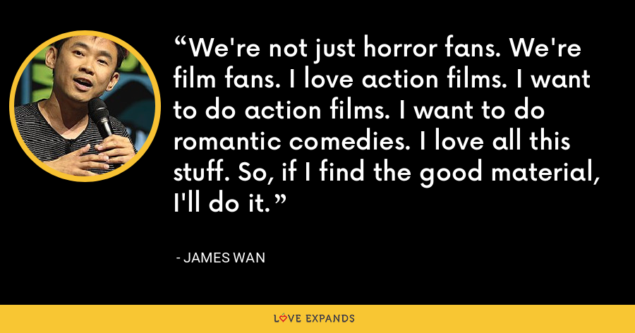 We're not just horror fans. We're film fans. I love action films. I want to do action films. I want to do romantic comedies. I love all this stuff. So, if I find the good material, I'll do it. - James Wan