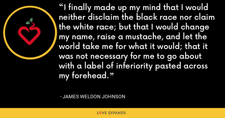 I finally made up my mind that I would neither disclaim the black race nor claim the white race; but that I would change my name, raise a mustache, and let the world take me for what it would; that it was not necessary for me to go about with a label of inferiority pasted across my forehead. - James Weldon Johnson
