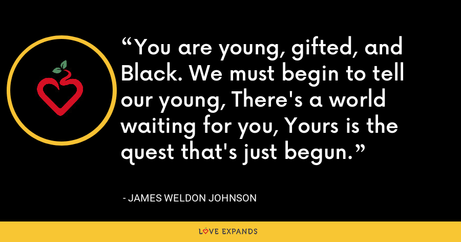 You are young, gifted, and Black. We must begin to tell our young, There's a world waiting for you, Yours is the quest that's just begun. - James Weldon Johnson