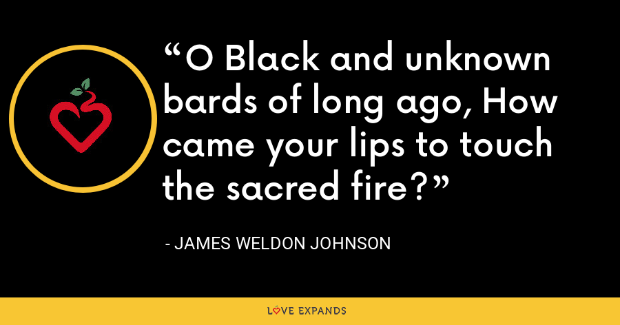 O Black and unknown bards of long ago, How came your lips to touch the sacred fire? - James Weldon Johnson