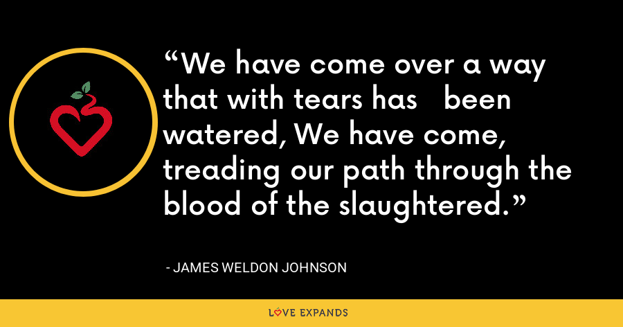 We have come over a way that with tears has   been watered, We have come, treading our path through the   blood of the slaughtered. - James Weldon Johnson