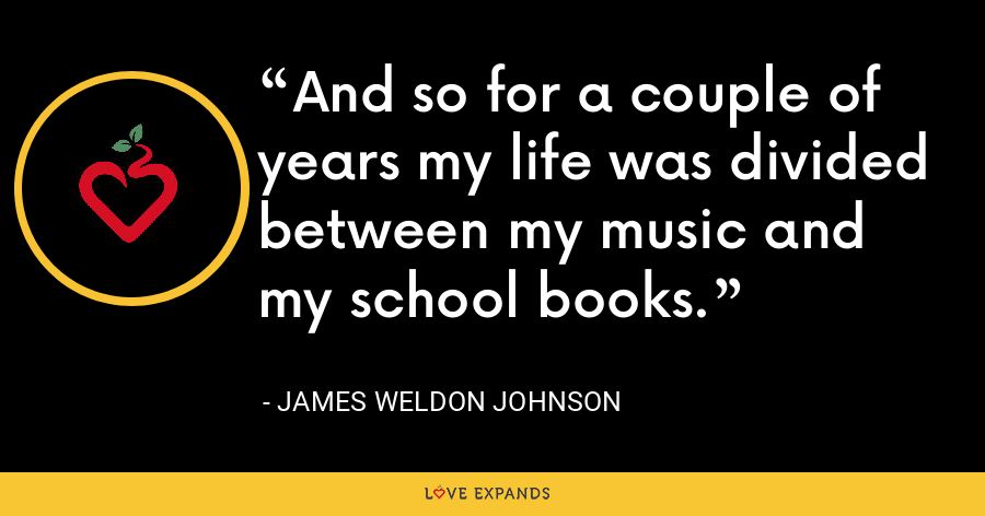 And so for a couple of years my life was divided between my music and my school books. - James Weldon Johnson