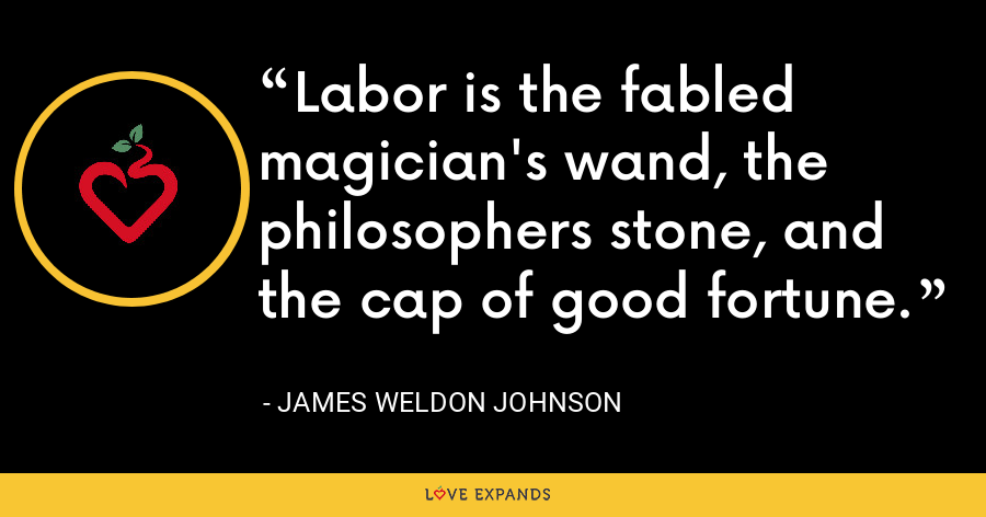 Labor is the fabled magician's wand, the philosophers stone, and the cap of good fortune. - James Weldon Johnson