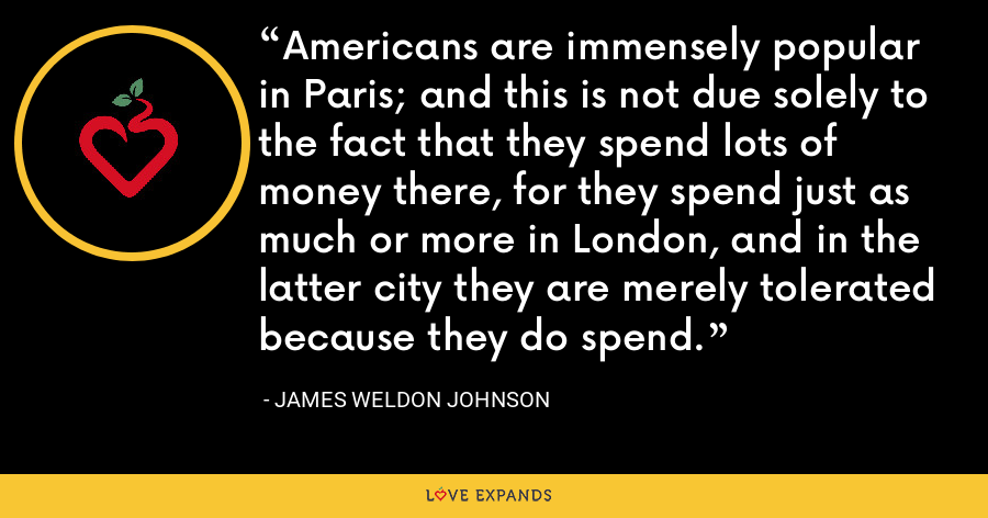 Americans are immensely popular in Paris; and this is not due solely to the fact that they spend lots of money there, for they spend just as much or more in London, and in the latter city they are merely tolerated because they do spend. - James Weldon Johnson