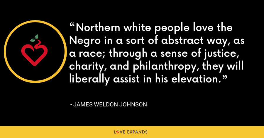 Northern white people love the Negro in a sort of abstract way, as a race; through a sense of justice, charity, and philanthropy, they will liberally assist in his elevation. - James Weldon Johnson