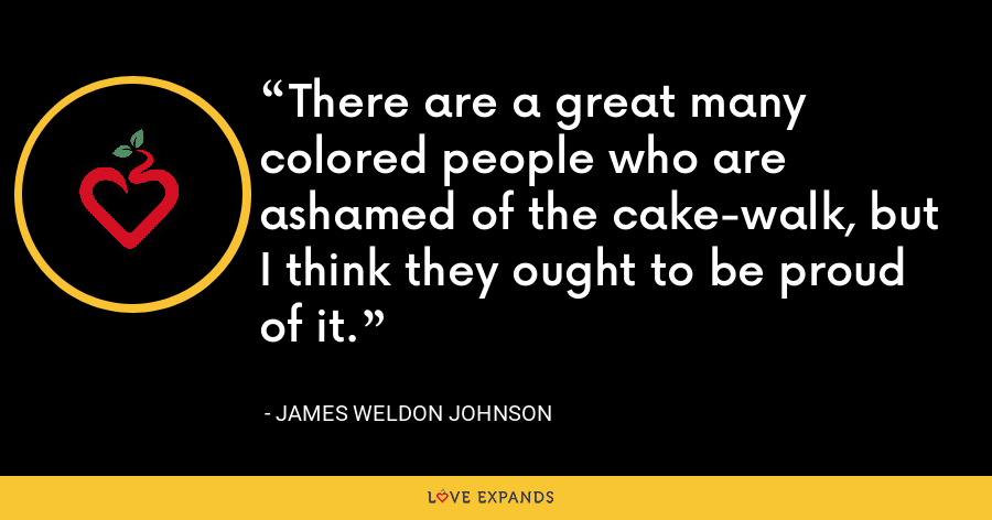 There are a great many colored people who are ashamed of the cake-walk, but I think they ought to be proud of it. - James Weldon Johnson