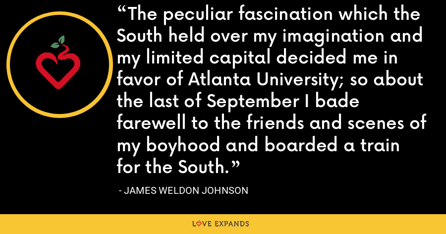 The peculiar fascination which the South held over my imagination and my limited capital decided me in favor of Atlanta University; so about the last of September I bade farewell to the friends and scenes of my boyhood and boarded a train for the South. - James Weldon Johnson