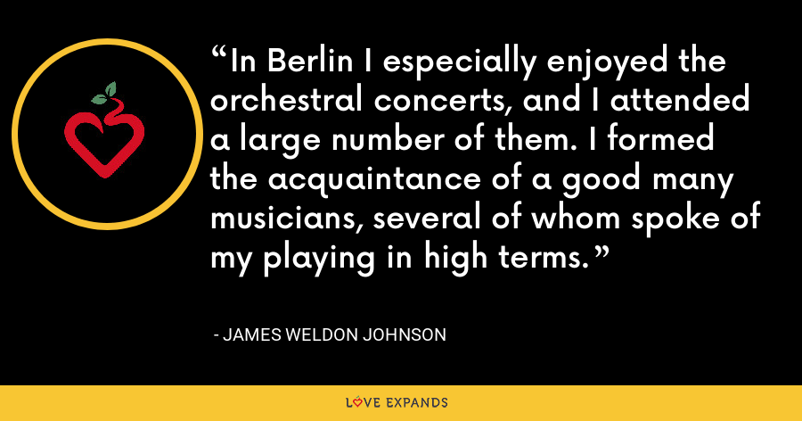 In Berlin I especially enjoyed the orchestral concerts, and I attended a large number of them. I formed the acquaintance of a good many musicians, several of whom spoke of my playing in high terms. - James Weldon Johnson
