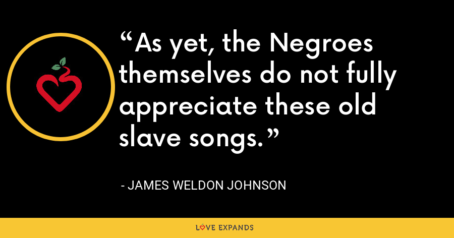 As yet, the Negroes themselves do not fully appreciate these old slave songs. - James Weldon Johnson