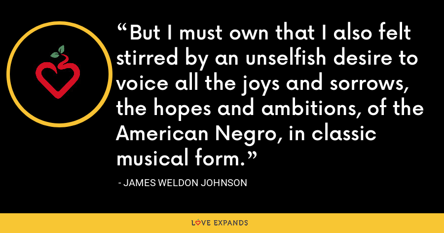 But I must own that I also felt stirred by an unselfish desire to voice all the joys and sorrows, the hopes and ambitions, of the American Negro, in classic musical form. - James Weldon Johnson