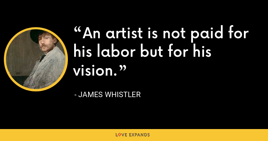 An artist is not paid for his labor but for his vision. - James Whistler