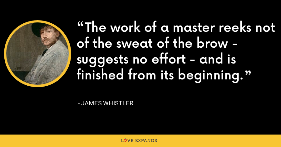 The work of a master reeks not of the sweat of the brow - suggests no effort - and is finished from its beginning. - James Whistler