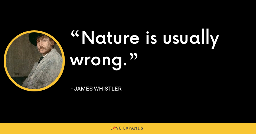 Nature is usually wrong. - James Whistler