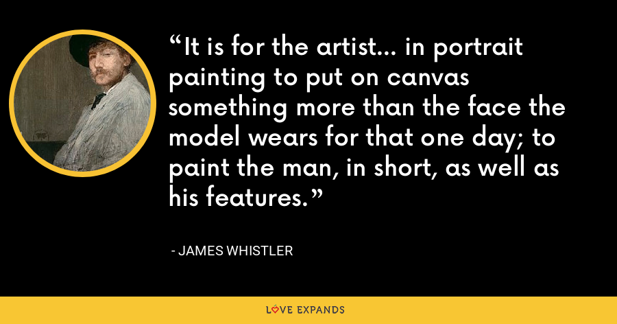 It is for the artist... in portrait painting to put on canvas something more than the face the model wears for that one day; to paint the man, in short, as well as his features. - James Whistler
