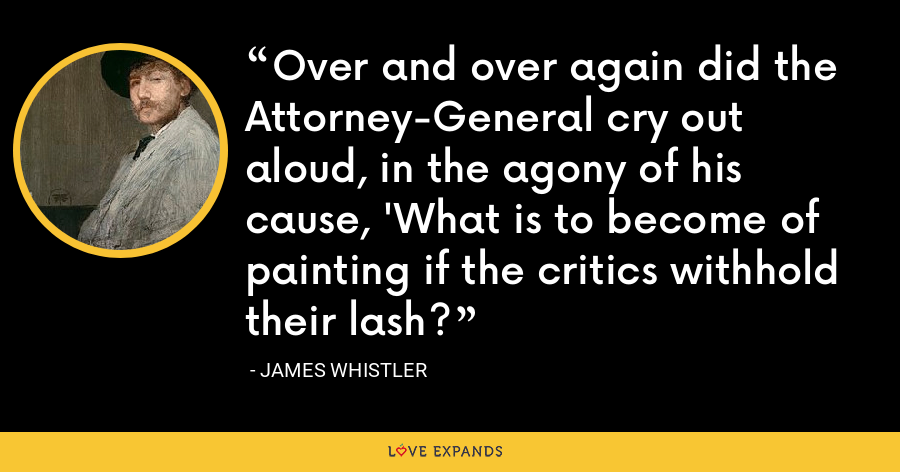 Over and over again did the Attorney-General cry out aloud, in the agony of his cause, 'What is to become of painting if the critics withhold their lash? - James Whistler