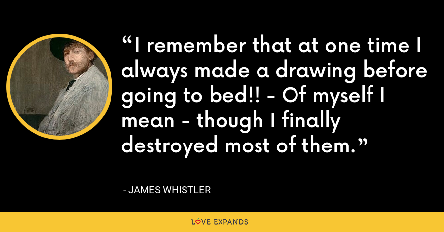 I remember that at one time I always made a drawing before going to bed!! - Of myself I mean - though I finally destroyed most of them. - James Whistler