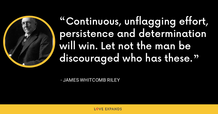 Continuous, unflagging effort, persistence and determination will win. Let not the man be discouraged who has these. - James Whitcomb Riley