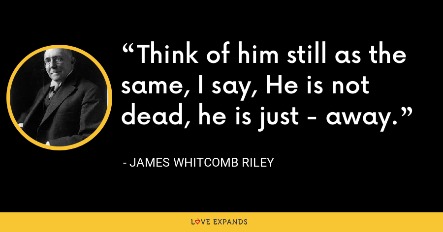 Think of him still as the same, I say, He is not dead, he is just - away. - James Whitcomb Riley