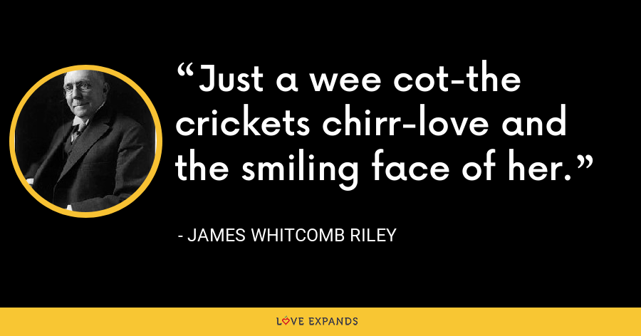 Just a wee cot-the crickets chirr-love and the smiling face of her. - James Whitcomb Riley
